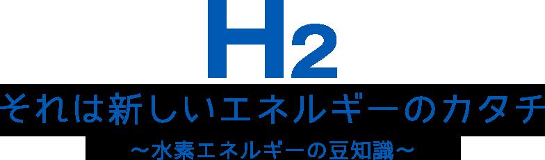 H2 それは新しいエネルギーのカタチ ~水素エネルギーの豆知識~